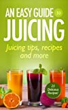 An Easy Guide to Juicing : Juicing Tips, Recipes and More!
