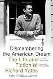 img - for Dismembering the American Dream: The Life and Fiction of Richard Yates book / textbook / text book