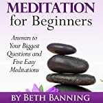 Meditation for Beginners: Answers to Your Biggest Questions and Five Easy Meditations | Beth Banning