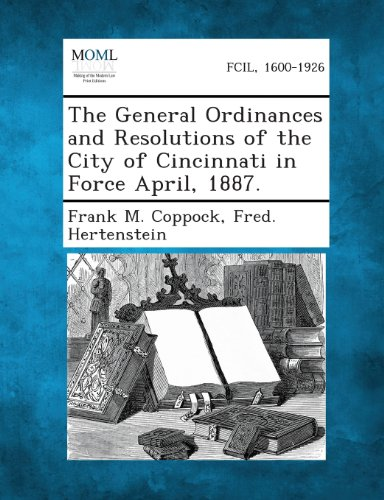 The General Ordinances and Resolutions of the City of Cincinnati in Force April, 1887.