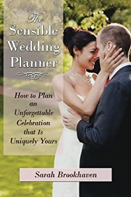 The Sensible Wedding Planner: How to Plan an Unforgettable Celebration That Is Uniquely Yours