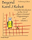 Beyond Karel J Robot: A Gentle Introduction to the Art of Object-Oriented Programming in Java, Volume 2