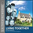 Living Together: Part Two of Alan Ayckbourn's The Norman Conquests trilogy  by Alan Ayckbourn Narrated by Rosalind Ayres, Kenneth Danziger, Martin Jarvis, Jane Leeves, Christopher Neame, Carolyn Seymour