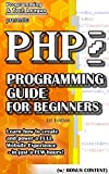 PHP PROGRAMMING GUIDE FOR BEGINNERS (w/ Bonus Content): Learn how to create and power a FULL Website Experience - in just...