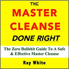 The Master Cleanse Done Right: The Zero Bullshit Guide to a Safe and Effective Master Cleanse (       UNABRIDGED) by Ray White Narrated by Michael Bush