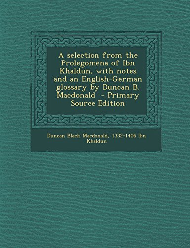 A selection from the Prolegomena of Ibn Khaldun, with notes and an English-German glossary by Duncan B. Macdonald  - Primary Source Edition