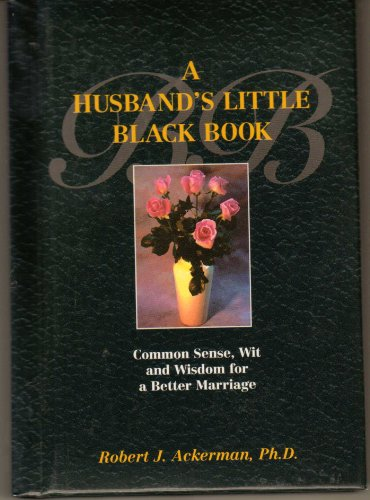 A Husband's Little Black Book : Common Sense, Wit and Wisdom for a Better Marriage, Ackerman, Robert J.