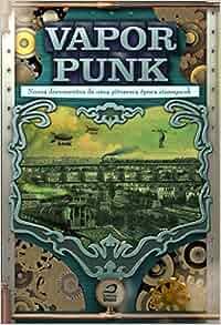 Vaporpunk. Novos Documentos de Uma Pitoresca Época Steampunk (Em
