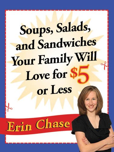 Soups, Salads, and Sandwiches Your Family Will Love for $5 or Less by Erin Chase