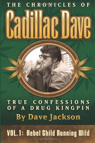 The Chronicles of Cadillac Dave: True Confessions of a Drug Kingpin: Rebel Child Running Wild (Volume 1)