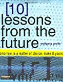 Wolfgang Grulke 10 Lessons from the Future: Your Tomorrow is a Matter of Choice - Make it Yours