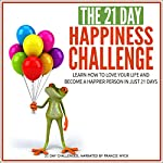 The 21-Day Happiness Challenge - Learn How to Love Your Life and Become a Happier Person in Just 21 Days |  21-Day Challenges