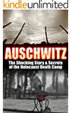 Auschwitz: The Shocking Story & Secrets of the Holocaust Death Camp (Auschwitz, Holocaust, Jewish, History, Eyewitness Account, World War 2 Book 1) (English Edition)