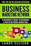 Business Marketing Network: A Beginner's Guide to Becoming a Pro In Network Marketing (Volume 1)