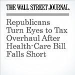 Republicans Turn Eyes to Tax Overhaul After Health-Care Bill Falls Short   Nick Timiraos,Richard Rubin