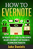 HOW TO EVERNOTE: The Worlds EASIEST Guide To Using Evernote - Includes A Beginners 5 Day Program To Becoming More Productive ( Time Management, Productivity, Self Discipline, Procrastination, Habit)