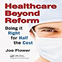 Healthcare Beyond Reform: Doing It Right for Half the Cost (       UNABRIDGED) by Joe Flower Narrated by Joe Flower