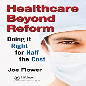 Healthcare Beyond Reform: Doing It Right for Half the Cost | [Joe Flower]