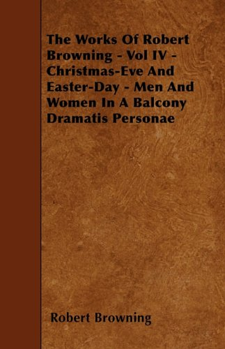 The Works of Robert Browning - Vol IV - Christmas-Eve and Easter-Day - Men and Women in a Balcony Dramatis Personae PDF