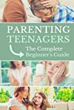 Parenting Teenagers: The Complete Beginner's Guide (Sexting, Eating Disorders, Birth Control, Drugs, Bullying, Depression)