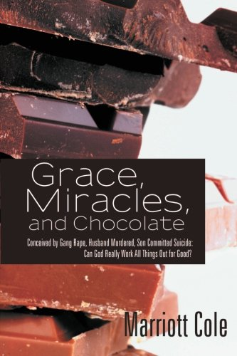 Book: Grace, Miracles, and Chocolate - Conceived by Gang Rape, Husband Murdered, Son Committed Suicide - Can God Really Work All Things Out for Good? by Marriott Cole