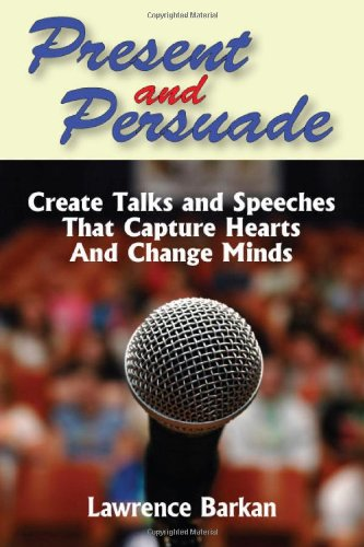 Present and Persuade Create Talks and Speeches That Capture Hearts and Change Minds097980180X
