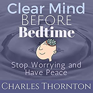 Clear Mind Before Bed Time: Stop Worrying and Have Peace Rede von Charles Thornton Gesprochen von: Kristyn Mass