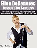 Ellen DeGeneres Lessons for Success: Overcoming Adversity, Gaining the Love of Fans & Being a Role Model for the World to See (Secrets of Success)