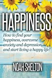 Happiness: How to Find Your Happiness, Overcome Anxiety and Depression, and Start Living a Happy Life!