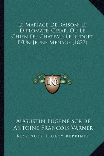 Le Mariage De Raison; Le Diplomate; Cesar, Ou Le Chien Du Chateau; Le Budget D'Un Jeune Menage (1827) (French Edition)