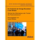 Zur Anatomie der Orange Revolution in der Ukraine: Wechsel des Elitenregimes oder Triumph des Parlamentarismus? (Soviet and Post-Soviet Politics and ... 12) (Volume 12) (German and English Edition) ~ Andreas Umland