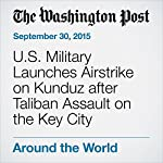 U.S. Military Launches Airstrike on Kunduz after Taliban Assault on the Key City | Tim Craig,Brian Murphy
