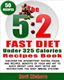 "The 5:2 Fast Diet Under 325 Calories Recipes Book: Your Top ""50"" Low Calories Recipes, Intermittent Fasting Foods, Beverages, Yoga And HIIT To Quick Weight ... Detox (The 5:2 Fast Diet Book For Beginners)"