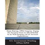 House Hearing, 109th Congress: Urging the European Union to Add Hfzbollah to its Wide-Ranging List of Terrorist...