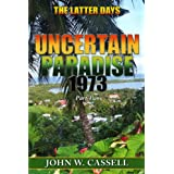 "UNCERTAIN PARADISE: 1973  ***The Latter Days"" (Uncertain Paradise: !973 Book 2) ~ John W. Cassell"
