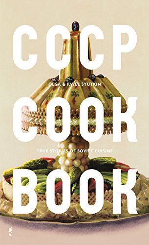 CCCP COOK BOOK: True Stories of Soviet Cuisine by Olga Syutkin, Pavel Syutkin
