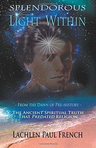 Splendorous Light Within: From the Dawn of Pre-History the Ancient Spiritual Truth that PreDated Religion