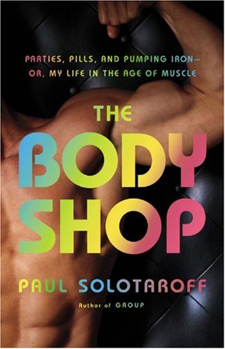 Cover of The Body Shop: Parties, Pills, and Pumping Iron -- Or, My Life in the Age of Muscle