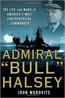 Admiral ''Bull'' Halsey: The Life and Wars of the Navy's Most Controversial Commander by John Wukovits (21-Jul-2010) Hardcover