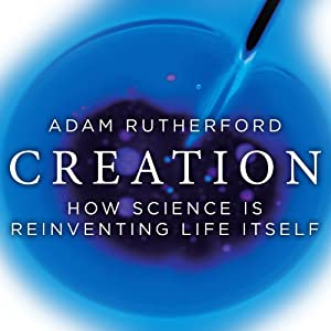 Creation: How Science Is Reinventing Life Itself | [Adam Rutherford]