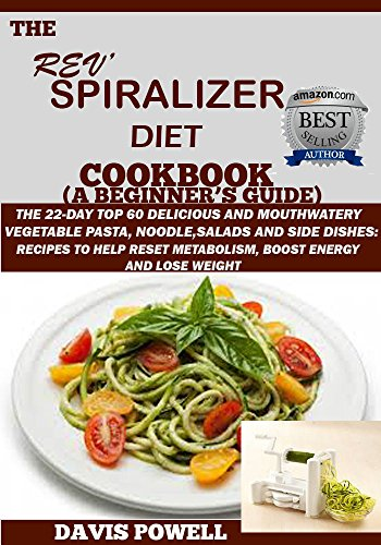 The Rev' Spiralizer Diet Cookbook(A Beginner's Guide):The 22-day Top 60 Delicious& Mouth watery Vegetable Pasta,Noodle,Salads&Side Dishes:Recipes To Help Reset Metabolism,Boost Energy and Lose Weight by DAVIS POWELL