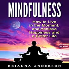 Mindfulness: How to Live in the Moment, and Achieve Happiness and a Better Life Audiobook by Brianna Anderson Narrated by Ted Warren