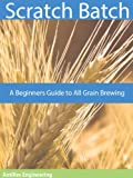Scratch Batch: A Beginners Guide to All Grain Brewing