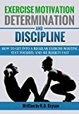 img - for Exercise Motivation, Determination, and Discipline: How to Get into a Regular Exercise Routine, Stay Focused, and See Results Fast book / textbook / text book
