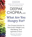 Deepak Chopra What Are You Hungry For?: The Chopra Solution to Permanent Weight Loss, Well-Being, and Lightness of Soul