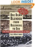 One Damn Blunder from Beginning to End: The Red River Campaign of 1864 (The American Crisis Series: Books on the Civil War Era)