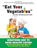 Eat Your Vegetables and Other Mistakes Parents Make: Redefining How to Raise Healthy Eaters