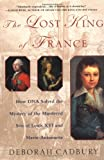 The Lost King of France: How DNA Solved the Mystery of the Murdered Son of Louis XVI and Marie Antoinette (0312320299) by Cadbury, Deborah
