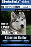 Siberian Husky Training | Dog Training with the No BRAINER Dog TRAINER ~ We Make it THAT Easy! |: How to EASILY TRAIN Your Siberian Husky (Volume 1)