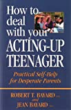How To Deal With Your Acting-Up Teenager: Practical Self-Help for Desperate Parents